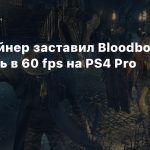 Датамайнер заставил Bloodborne работать в 60 fps на PS4 Pro