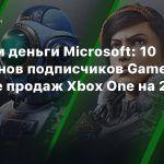 Считаем деньги Microsoft: 10 миллионов подписчиков Game Pass и падение продаж Xbox One на 20%