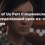 The Last of Us Part II перенесли на неопределенный срок из-за карантина