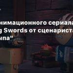 Тизер анимационного сериала Crossing Swords от сценариста «Робоцыпа»