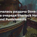 В EGS началась раздача Gone Home и Hob, на очереди Sherlock Holmes Crimes and Punishments