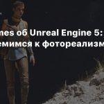 Epic Games об Unreal Engine 5: Мы стремимся к фотореализму