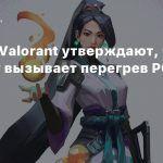 Игроки Valorant утверждают, что античит вызывает перегрев PC