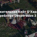Обворожительная Кейт О'Хара в новом трейлере Desperados 3
