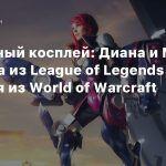 Пятничный косплей: Диана и Мисс Фортуна из League of Legends и Аллерия из World of Warcraft