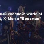 Пятничный косплей: World of Warcraft, X-Men и «Ведьмак»