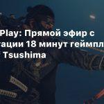 State of Play: Прямой эфир с презентации 18 минут геймплея Ghost of Tsushima