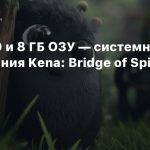 GTX 650 и 8 ГБ ОЗУ — системные требования Kena: Bridge of Spirits