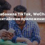 Индия забанила TikTok, WeChat и другие китайские приложения