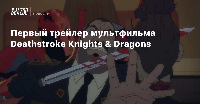 Pervyj Trejler Multfilma Deathstroke Knights Dragons Beltion
