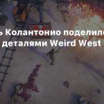 Рафаэль Колантонио поделился новыми деталями Weird West