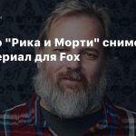 Соавтор «Рика и Морти» снимет мультсериал для Fox