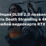 Nvidia: Опция DLSS 2.0 позволит запустить Death Stranding в 4K@60 FPS на любой видеокарте RTX 20-й серии