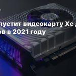Intel выпустит видеокарту Xe для геймеров в 2021 году