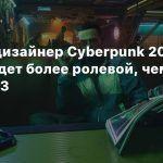 Левел-дизайнер Cyberpunk 2077: Игра будет более ролевой, чем The Witcher 3