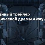Полноценный трейлер фантастической драмы Away от Netflix