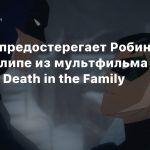 Бэтмен предостерегает Робина в новом клипе из мультфильма Batman: Death in the Family