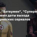 «Флэш», «Бэтвумен», «Супермен» — CW объявил даты выхода супергеройских сериалов