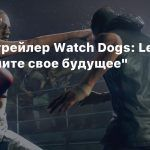 Новый трейлер Watch Dogs: Legion — «Верните свое будущее»