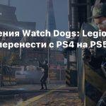 Сохранения Watch Dogs: Legion можно перенести с PS4 на PS5