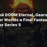 Геймплей DOOM Eternal, Gears 5, The Outer Worlds и Final Fantasy XV с Xbox Series S