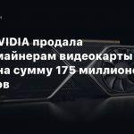 Слух: NVIDIA продала криптомайнерам видеокарты серии RTX 30 на сумму 175 миллионов долларов