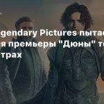 СМИ: Legendary Pictures пытается добиться премьеры «Дюны» только в кинотеатрах
