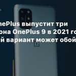 СМИ: OnePlus выпустит три смартфона OnePlus 9 в 2021 году — младший вариант может обойтись в $600