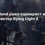Из Techland ушел сценарист и арт-директор Dying Light 2