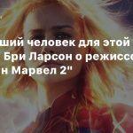Она — лучший человек для этой работы: Бри Ларсон о режиссере «Капитан Марвел 2»