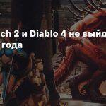 Overwatch 2 и Diablo 4 не выйдут до 2022 года