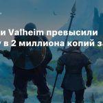 Продажи Valheim превысили отметку в 2 миллиона копий за 2 недели
