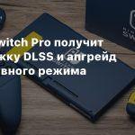 Слух: Switch Pro получит поддержку DLSS и апгрейд портативного режима