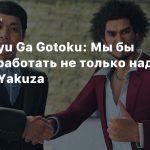 Глава Ryu Ga Gotoku: Мы бы хотели работать не только над серией Yakuza
