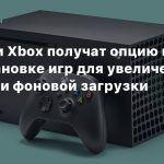 Консоли Xbox получат опцию по приостановке игр для увеличения скорости фоновой загрузки