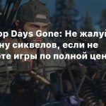 Директор Days Gone: Не жалуйтесь на отмену сиквелов, если не покупаете игры по полной цене