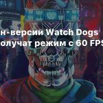 Некстген-версии Watch Dogs Legion получат режим с 60 FPS