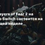 Релиз Layers of Fear 2 на Nintendo Switch состоится на следующей неделе