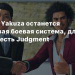 В серии Yakuza останется пошаговая боевая система, для экшена есть Judgment