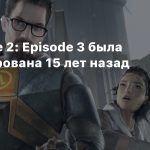 Half-Life 2: Episode 3 была анонсирована 15 лет назад