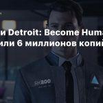 Продажи Detroit: Become Human превысили 6 миллионов копий