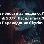Главные новости за неделю: Патч Cyberpunk 2077, Бесплатная Star Citizen и Переиздание Skyrim