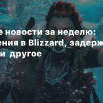 Главные новости за неделю: Увольнения в Blizzard, задержка Horizon и другое