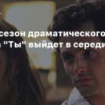 Третий сезон драматического сериала «Ты» выйдет в середине октября